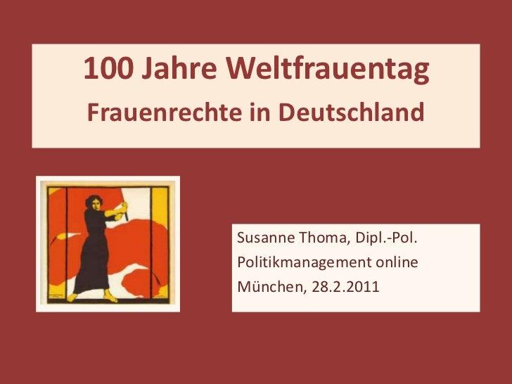 Susanne Thoma, Dipl.-Pol. Politikmanagement online München, 28.2.2011 100 Jahre Weltfrauentag Frauenrechte in Deutschland