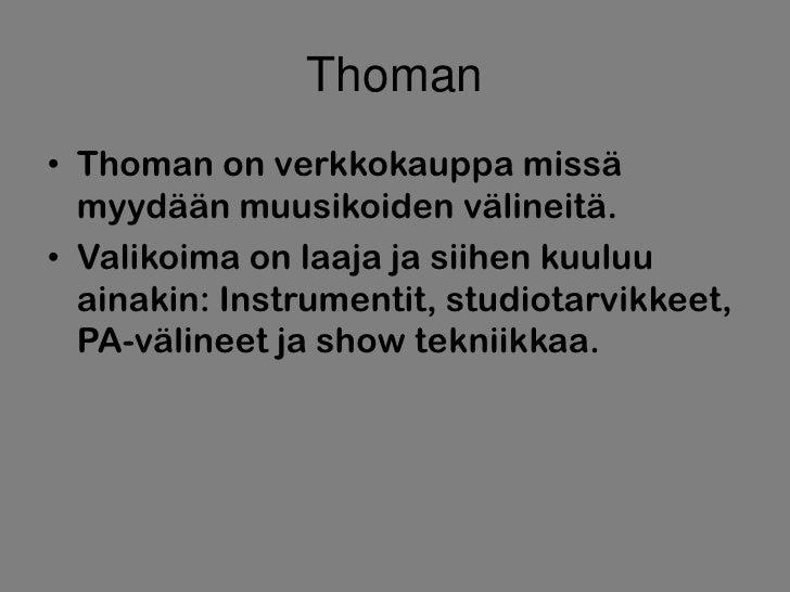 Thoman• Thoman on verkkokauppa missä  myydään muusikoiden välineitä.• Valikoima on laaja ja siihen kuuluu  ainakin: Instru...