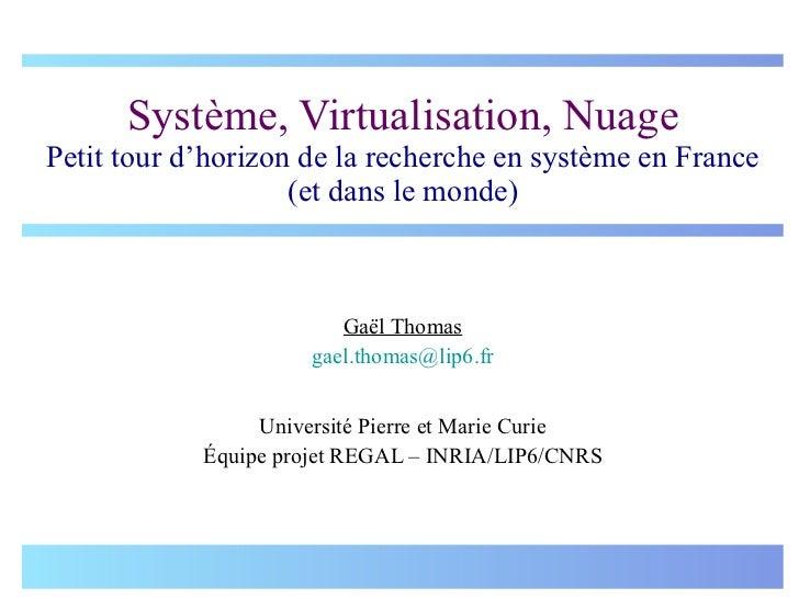Système, Virtualisation, Nuage Petit tour d'horizon de la recherche en système en France (et dans le monde) Gaël Thomas [e...