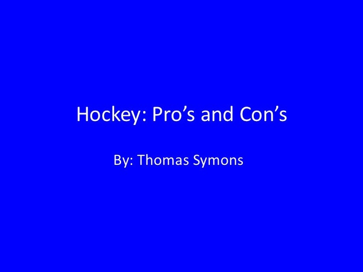 Hockey: Pro's and Con's    By: Thomas Symons