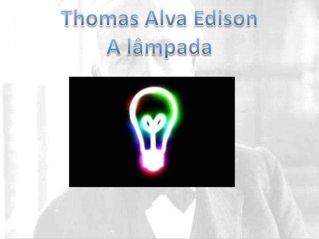 Thomas Alva Edison nasceu numa família de classe média, a 11 defevereiro de 1847, em Milan Ohio, Estados Unidos. O pai de ...