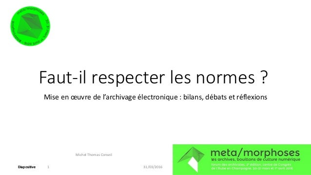DiapositiveDiapositive Faut-il respecter les normes ? Mise en œuvre de l'archivage électronique : bilans, débats et réflex...