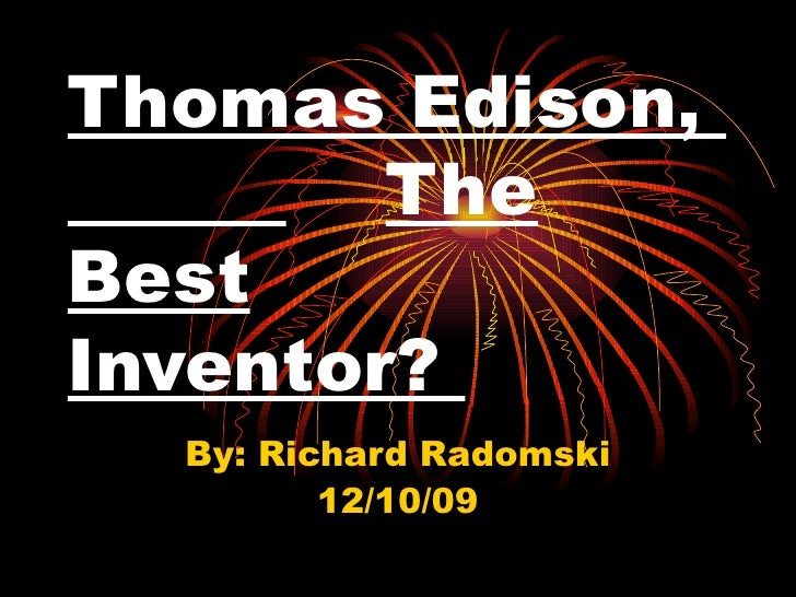 Thomas Edison,  The Best   Inventor?  By: Richard Radomski 12/10/09