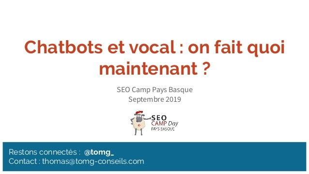 Restons connectés : @tomg_ Contact : thomas@tomg-conseils.com Chatbots et vocal : on fait quoi maintenant ? SEO Camp Pays ...