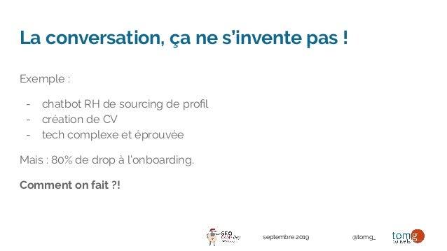 septembre 2019 @tomg_ La conversation, ça ne s'invente pas ! Exemple : - chatbot RH de sourcing de profil - création de CV ...