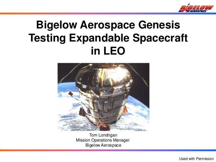 Bigelow Aerospace GenesisTesting Expandable Spacecraft           in LEO               Tom Londrigan        Mission Operati...
