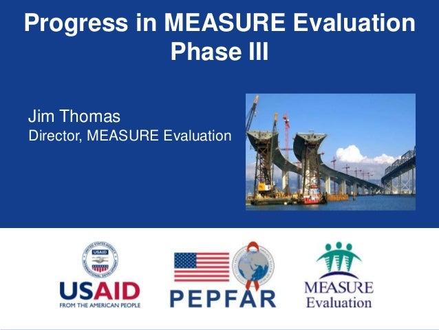 Progress in MEASURE Evaluation Phase III Jim Thomas Director, MEASURE Evaluation