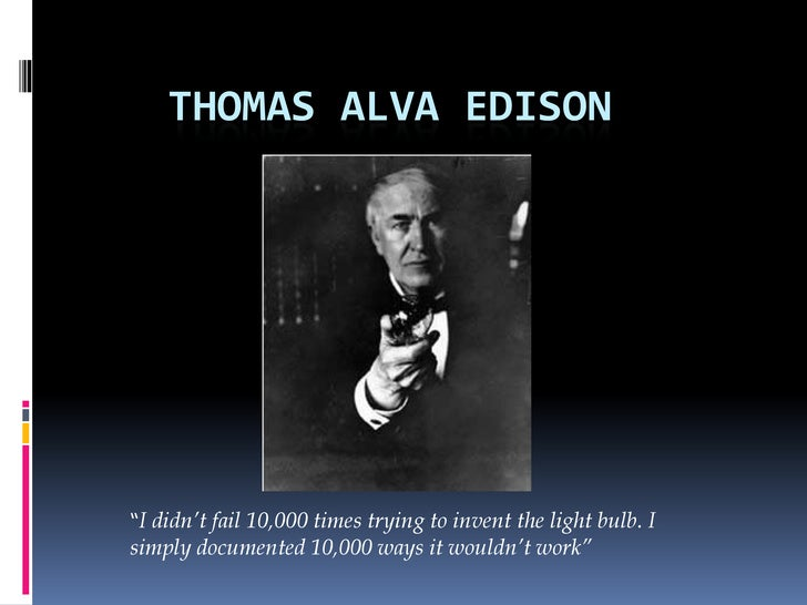"""Thomas Alva Edison<br />""""I didn't fail 10,000 times trying to invent the light bulb. I simply documented 10,000 ways it wo..."""