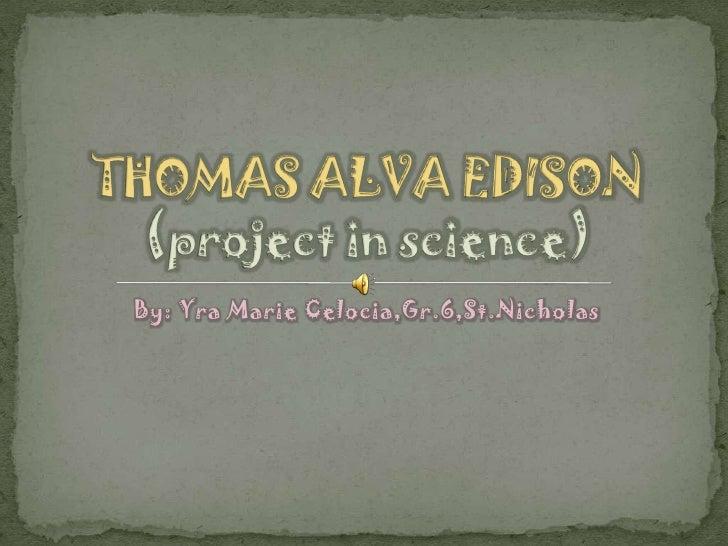 By: Yra Marie Celocia,Gr.6,St.Nicholas<br />THOMAS ALVA EDISON(project in science)<br />