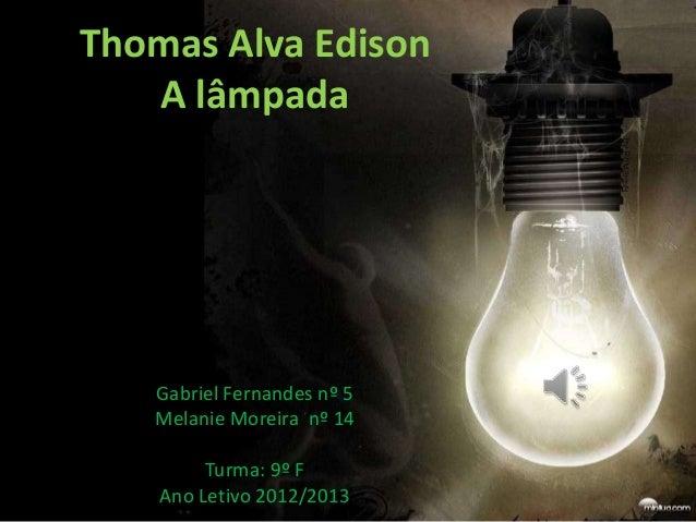 Thomas Alva Edison   A lâmpada   Gabriel Fernandes nº 5   Melanie Moreira nº 14         Turma: 9º F    Ano Letivo 2012/2013
