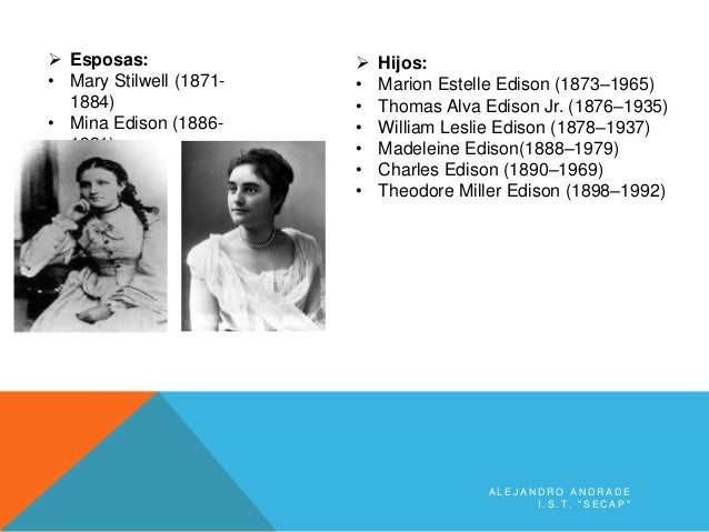 "A L E J A N D R O A N D R A D E I . S . T . "" S E C A P ""  Esposas: • Mary Stilwell (1871- 1884) • Mina Edison (1886- 193..."