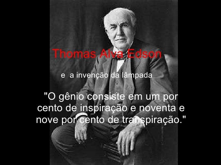 """Thomas Alva Edson """"O gênio consiste em um por cento de inspiração e noventa e nove por cento de transpiração."""" e..."""