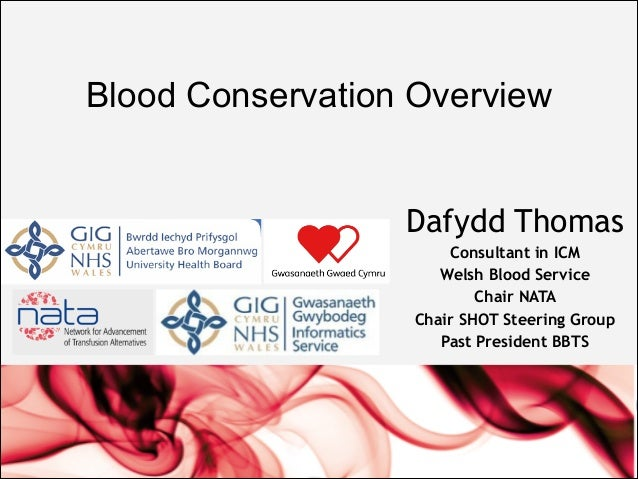 Blood Conservation Overview Dafydd Thomas Consultant in ICM Welsh Blood Service Chair NATA Chair SHOT Steering Group Past ...