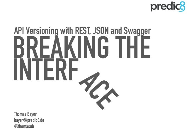 INTERFACE API Versioning with REST, JSON and Swagger BREAKING THE Thomas Bayer bayer@predic8.de @thomasub