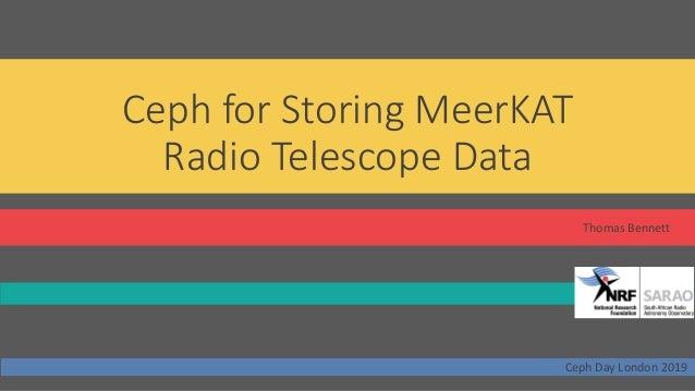 Ceph for Storing MeerKAT Radio Telescope Data Thomas Bennett Ceph Day London 2019