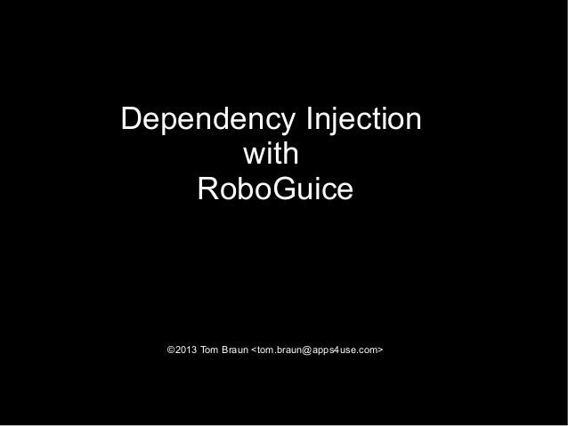 Dependency Injection       with    RoboGuice   ©2013 Tom Braun <tom.braun@apps4use.com>