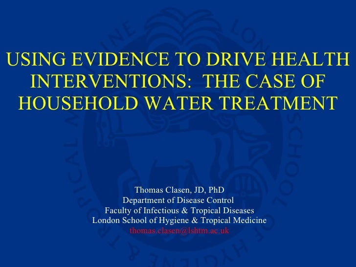 USING EVIDENCE TO DRIVE HEALTH INTERVENTIONS:  THE CASE OF HOUSEHOLD WATER TREATMENT Thomas Clasen, JD, PhD Department of ...