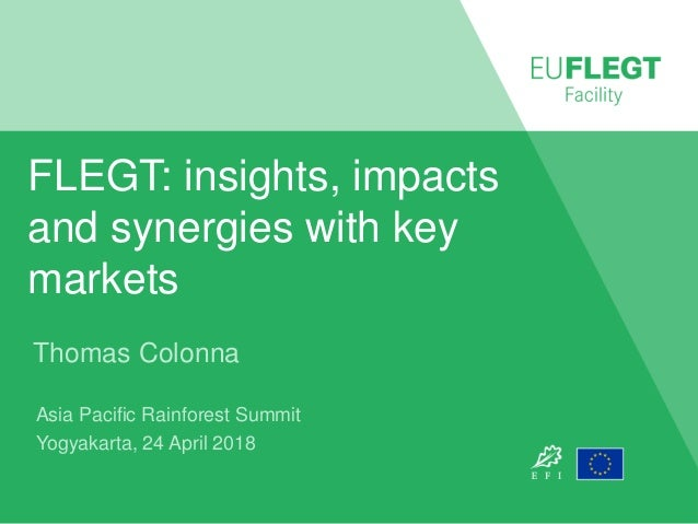 FLEGT: insights, impacts and synergies with key markets Thomas Colonna Asia Pacific Rainforest Summit Yogyakarta, 24 April...