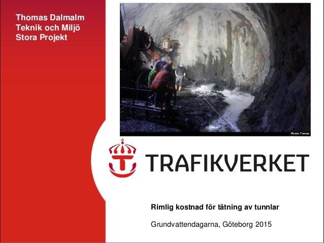 Thomas Dalmalm Teknik och Miljö Stora Projekt Rimlig kostnad för tätning av tunnlar Grundvattendagarna, Göteborg 2015 Phot...