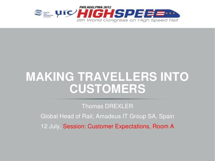 MAKING TRAVELLERS INTO     CUSTOMERS                Thomas DREXLER Global Head of Rail; Amadeus IT Group SA, Spain  12 Jul...