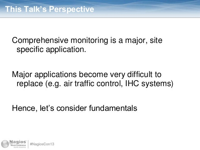 This Talk's Perspective Comprehensive monitoring is a major, site specific application. Major applications become very dif...