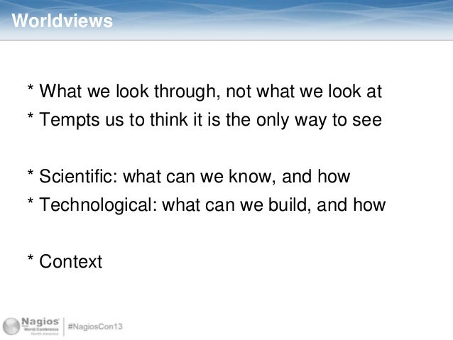 Worldviews * What we look through, not what we look at * Tempts us to think it is the only way to see * Scientific: what c...