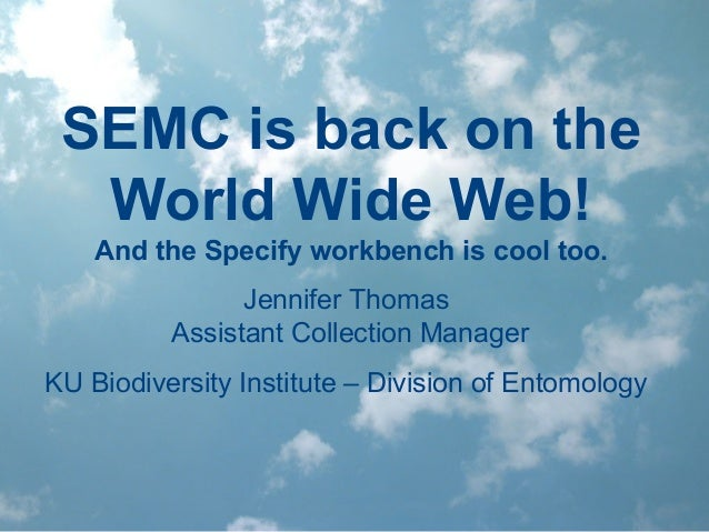 SEMC is back on the World Wide Web! And the Specify workbench is cool too. Jennifer Thomas Assistant Collection Manager KU...