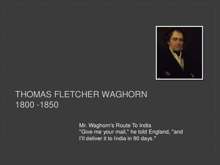 "THOMAS FLETCHER WAGHORN1800 -1850           Mr. Waghorns Route To India           ""Give me your mail,"" he told England, ""a..."