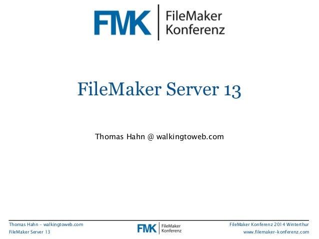 FileMaker Server 13  FileMaker Konferenz 2014 Winterthur  www.filemaker-konferenz.com  Thomas Hahn - walkingtoweb.com  Fil...