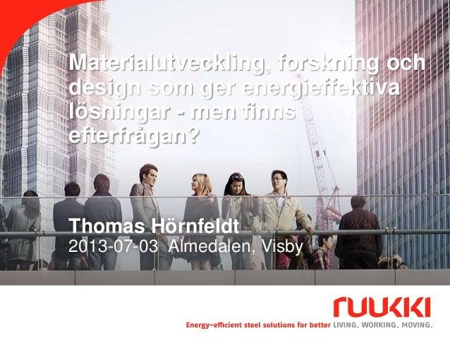 Materialutveckling, forskning och design som ger energieffektiva lösningar - men finns efterfrågan? Thomas Hörnfeldt 2013-...