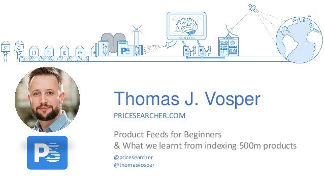Thomas J. Vosper PRICESEARCHER.COM Product Feeds for Beginners & What we learnt from indexing 500m products @pricesearcher...