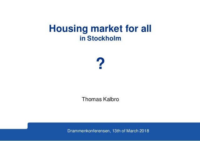 Thomas Kalbro Drammenkonferensen, 13th of March 2018 Housing market for all in Stockholm ?