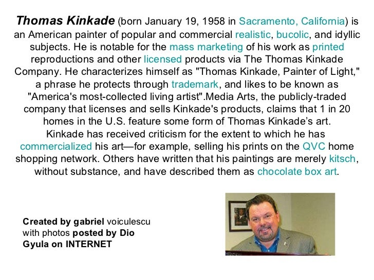 Thomas Kinkade   (born January 19, 1958 in  Sacramento, California ) is an American painter of popular and commercial  rea...