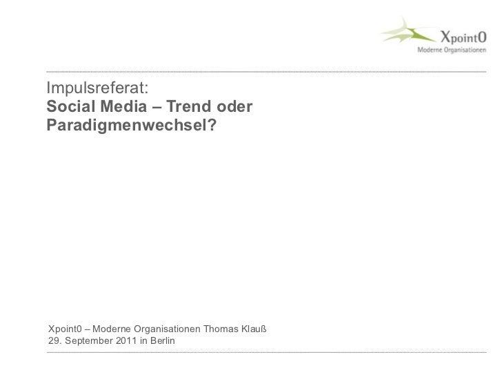 Impulsreferat: Social Media – Trend oder Paradigmenwechsel? Xpoint0 – Moderne Organisationen Thomas Klauß 29. September 20...