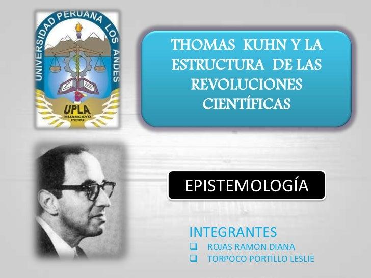 THOMAS  KUHN Y LA ESTRUCTURA  DE LAS REVOLUCIONES CIENTÍFICAS<br />EPISTEMOLOGÍA<br />INTEGRANTES <br /><ul><li>ROJAS RAMO...