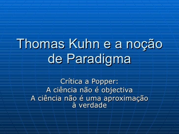 Thomas Kuhn e a noção de Paradigma Crítica a Popper: A ciência não é objectiva A ciência não é uma aproximação à verdade