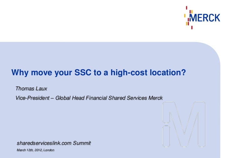 Why move your SSC to a high-cost location?Thomas LauxVice-President – Global Head Financial Shared Services Merck sharedse...