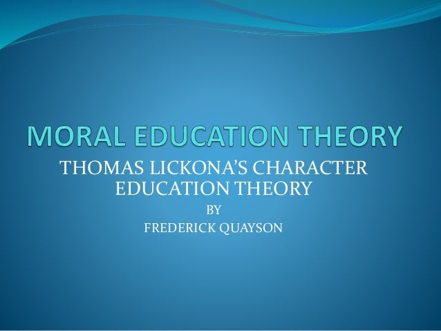 THOMAS LICKONA'S CHARACTER EDUCATION THEORY BY FREDERICK QUAYSON