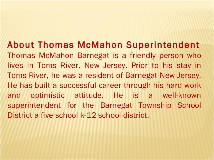 About Thomas McMahon Superintendent Thomas McMahon Barnegat is a friendly person who lives in Toms River, New Jersey. Prio...