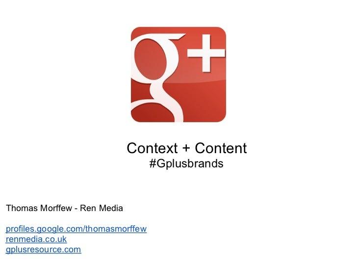 Context + Content                                    #GplusbrandsThomas Morffew - Ren Mediaprofiles.google.com/thomasmorff...