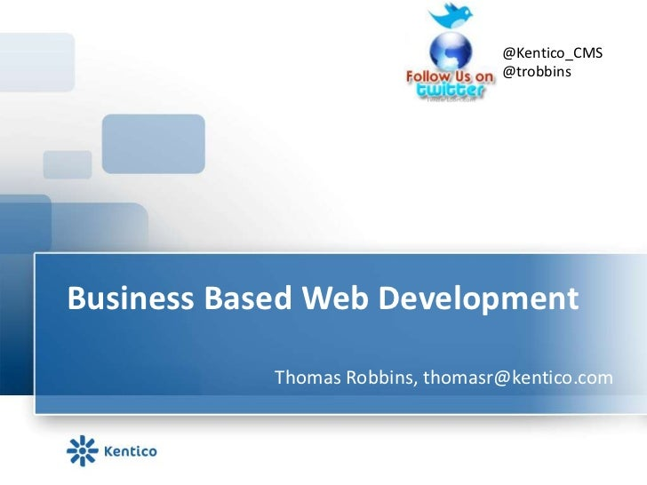 Business Based Web Development <br />@Kentico_CMS<br />@trobbins<br />Thomas Robbins, thomasr@kentico.com<br />