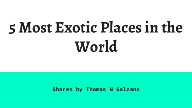 5 Most Exotic Places in the World Shares by Thomas N Salzano
