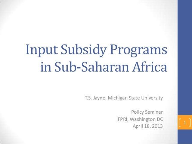 Input Subsidy Programs  in Sub-Saharan Africa         T.S. Jayne, Michigan State University                              P...