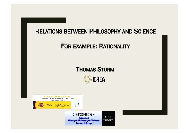 RELATIONS BETWEEN PHILOSOPHY AND SCIENCE FOR EXAMPLE: RATIONALITY THOMAS STURM HPS@BCN Barcelona History & Philosophy of S...