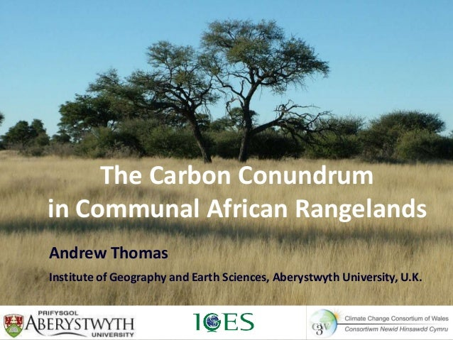 The Carbon Conundrumin Communal African RangelandsAndrew ThomasInstitute of Geography and Earth Sciences, Aberystwyth Univ...