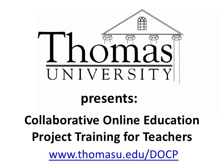 presents:<br />Collaborative Online Education Project Training for Teachers<br />www.thomasu.edu/DOCP  <br />