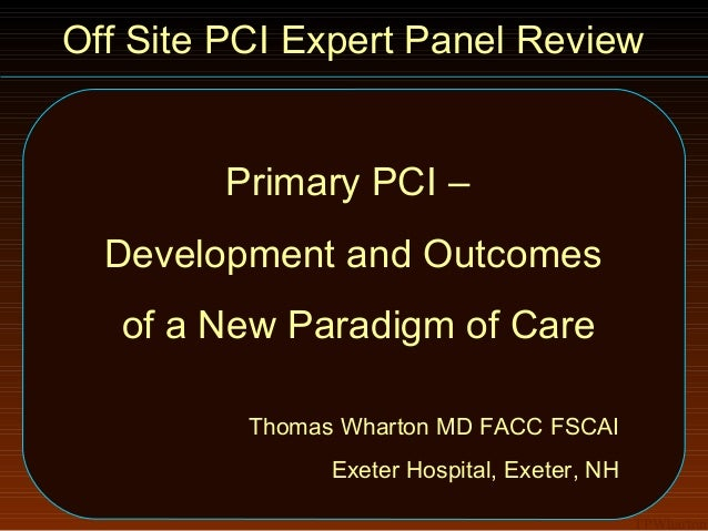 Off Site PCI Expert Panel Review        Primary PCI –  Development and Outcomes   of a New Paradigm of Care          Thoma...