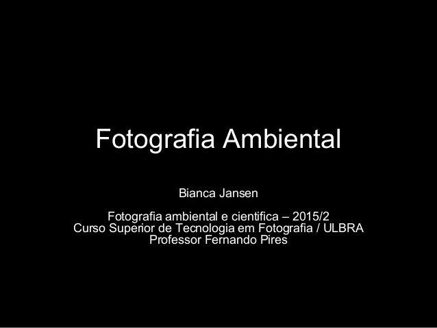 Fotografia Ambiental Bianca Jansen Fotografia ambiental e cientifica – 2015/2 Curso Superior de Tecnologia em Fotografia /...