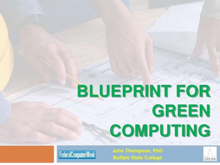 BLUEPRINT FOR        GREEN    COMPUTING    John Thompson, PhD    Buffalo State College