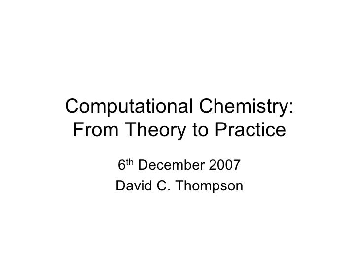Computational Chemistry: From Theory to Practice     6th December 2007     David C. Thompson